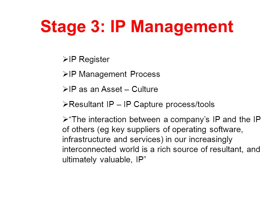 Stage 3: IP Management IP Register IP Management Process IP as an Asset – Culture Resultant IP – IP Capture process/tools The interaction between a co