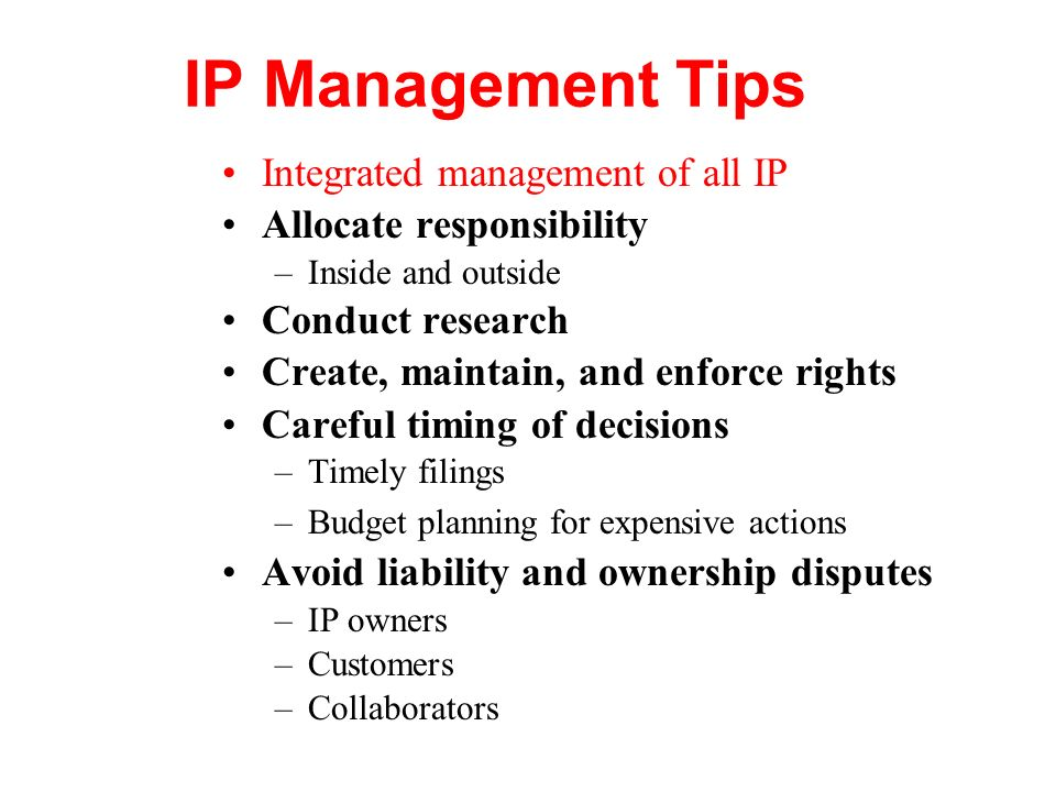 IP Management Tips Integrated management of all IP Allocate responsibility –Inside and outside Conduct research Create, maintain, and enforce rights C