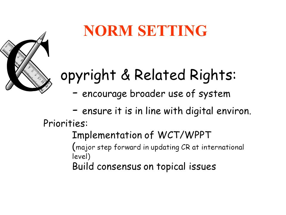 NORM SETTING opyright & Related Rights: - encourage broader use of system - ensure it is in line with digital environ. Priorities: Implementation of W