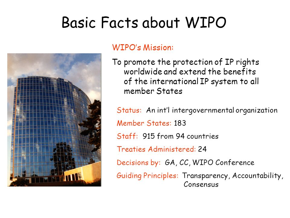 Status: An intl intergovernmental organization Member States: 183 Staff: 915 from 94 countries Treaties Administered: 24 Decisions by: GA, CC, WIPO Co