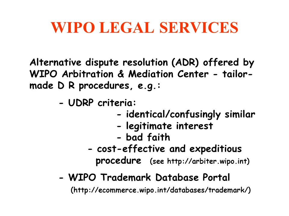 WIPO LEGAL SERVICES Alternative dispute resolution (ADR) offered by WIPO Arbitration & Mediation Center - tailor- made D R procedures, e.g.: - UDRP cr