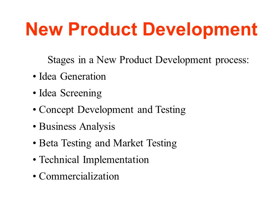 New Product Development Stages in a New Product Development process: Idea Generation Idea Screening Concept Development and Testing Business Analysis