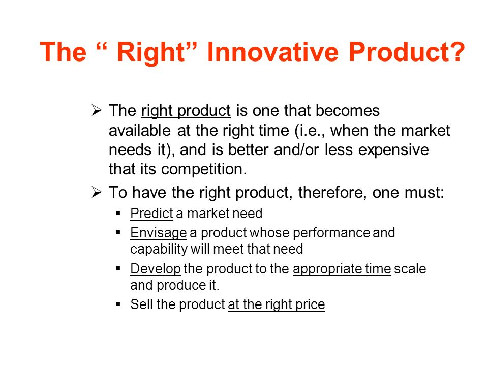 The Right Innovative Product? The right product is one that becomes available at the right time (i.e., when the market needs it), and is better and/or