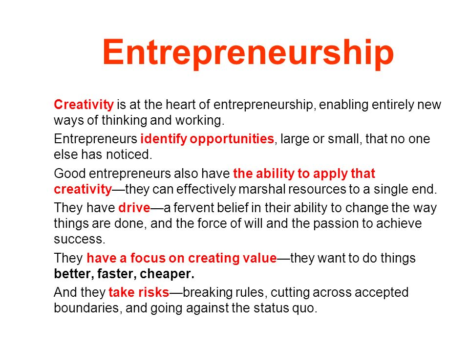 Entrepreneurship Creativity is at the heart of entrepreneurship, enabling entirely new ways of thinking and working. Entrepreneurs identify opportunit