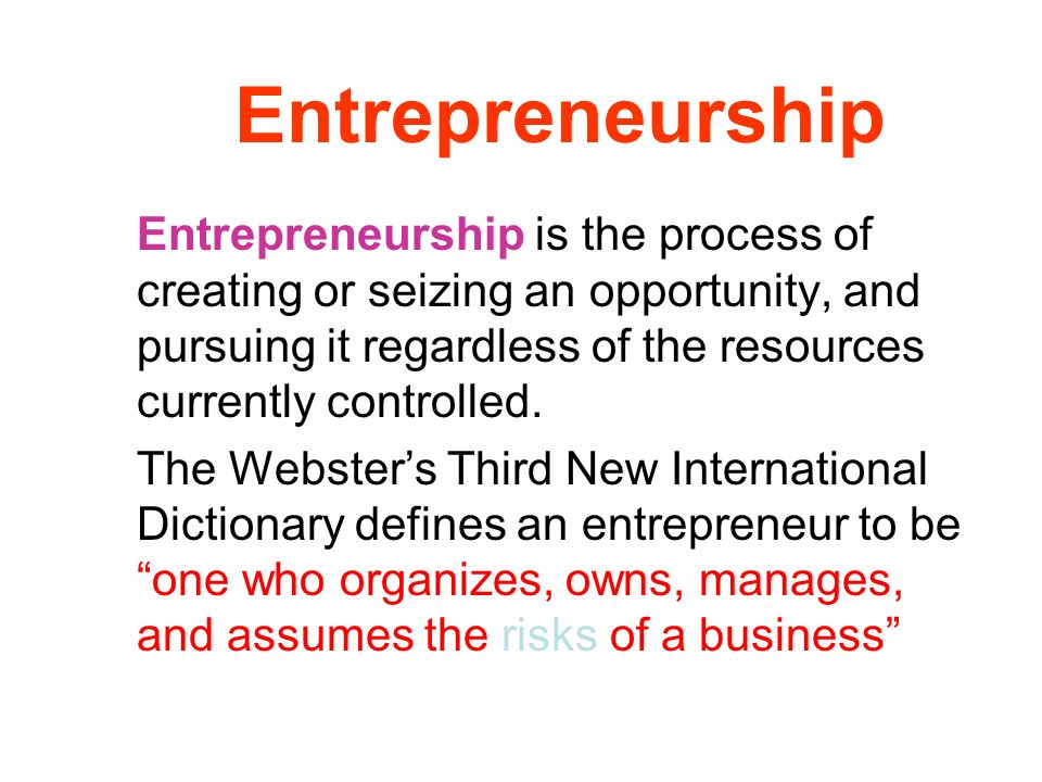 Entrepreneurship Entrepreneurship is the process of creating or seizing an opportunity, and pursuing it regardless of the resources currently controll