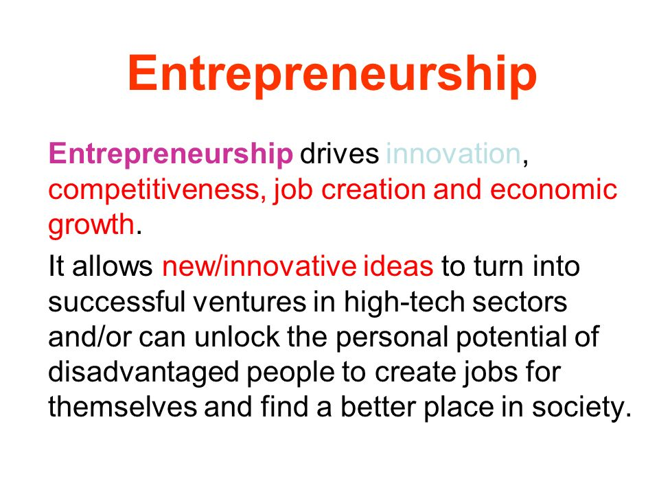 Entrepreneurship Entrepreneurship drives innovation, competitiveness, job creation and economic growth. It allows new/innovative ideas to turn into su
