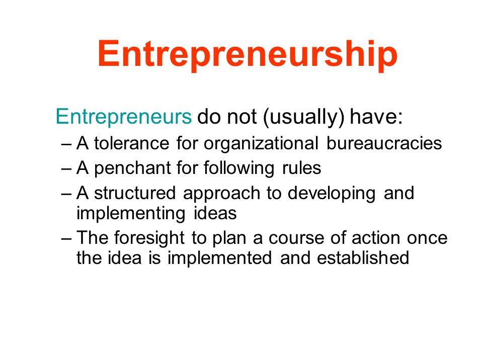 Entrepreneurship Entrepreneurs do not (usually) have: –A tolerance for organizational bureaucracies –A penchant for following rules –A structured appr
