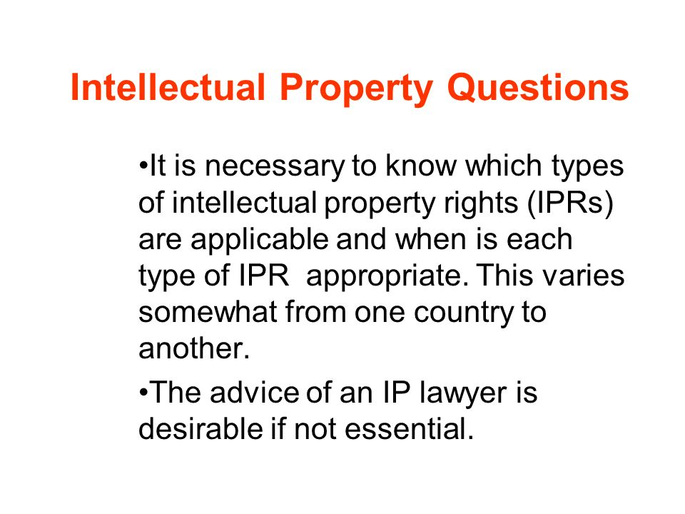 Intellectual Property Questions It is necessary to know which types of intellectual property rights (IPRs) are applicable and when is each type of IPR
