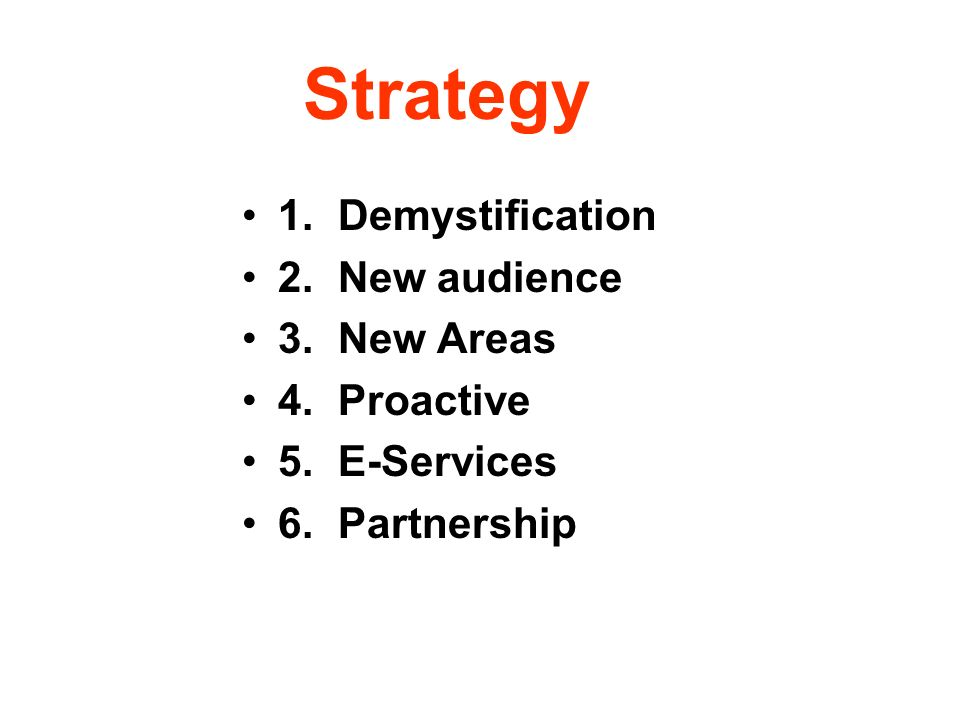 Strategy 1.Demystification 2.New audience 3.New Areas 4.Proactive 5.E-Services 6.Partnership