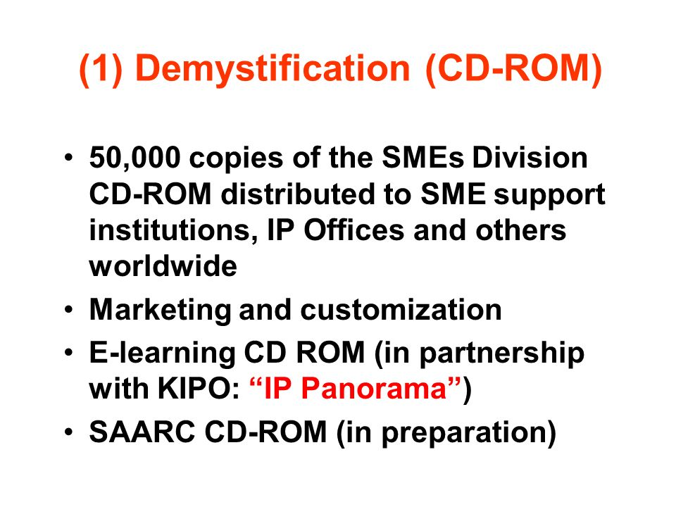 (1) Demystification (CD-ROM) 50,000 copies of the SMEs Division CD-ROM distributed to SME support institutions, IP Offices and others worldwide Market