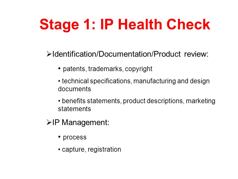 Stage 1: IP Health Check Identification/Documentation/Product review: patents, trademarks, copyright technical specifications, manufacturing and desig