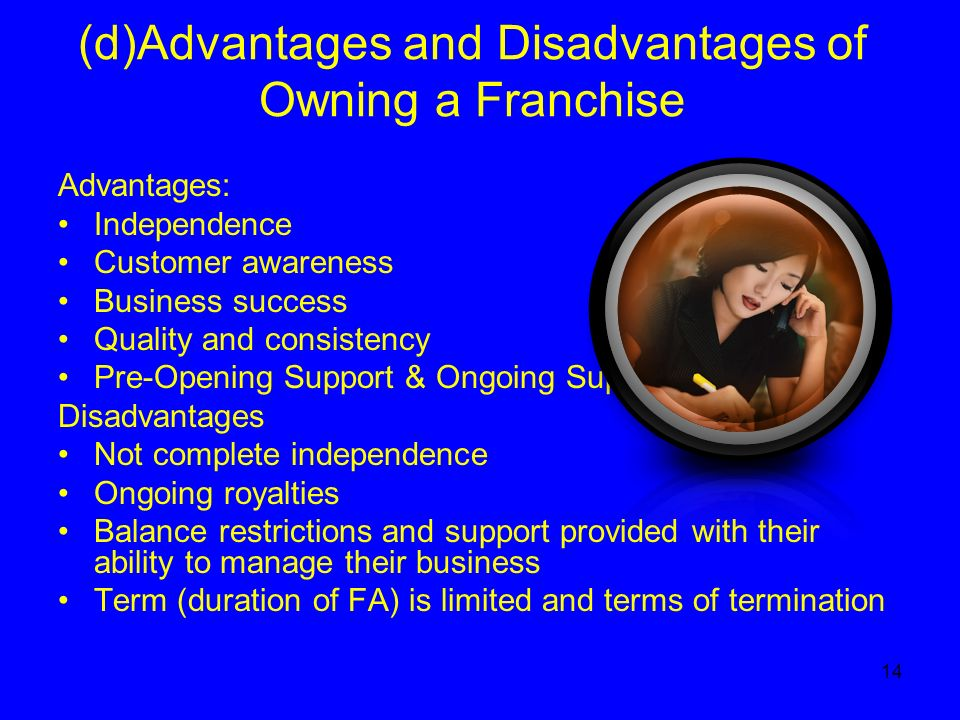 14 (d)Advantages and Disadvantages of Owning a Franchise Advantages: Independence Customer awareness Business success Quality and consistency Pre-Opening Support & Ongoing Support Disadvantages Not complete independence Ongoing royalties Balance restrictions and support provided with their ability to manage their business Term (duration of FA) is limited and terms of termination