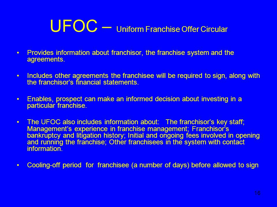 16 UFOC – Uniform Franchise Offer Circular Provides information about franchisor, the franchise system and the agreements.