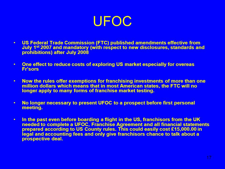17 UFOC US Federal Trade Commission (FTC) published amendments effective from July 1 st 2007 and mandatory (with respect to new disclosures, standards and prohibitions) after July 2008 One effect to reduce costs of exploring US market especially for overeas Frsors Now the rules offer exemptions for franchising investments of more than one million dollars which means that in most American states, the FTC will no longer apply to many forms of franchise market testing.