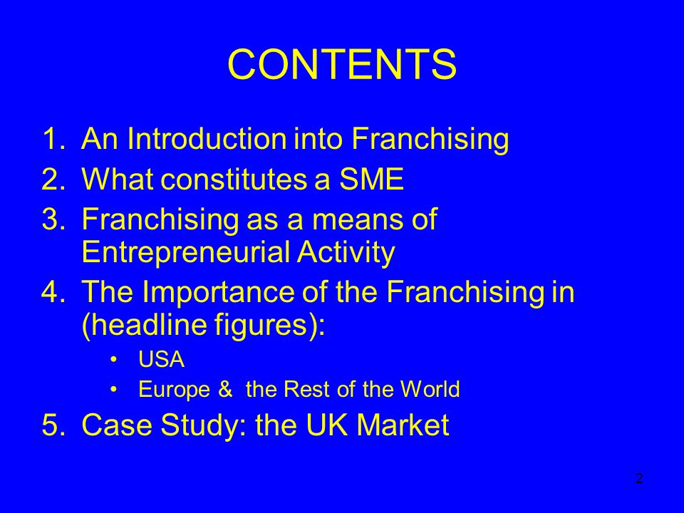 2 CONTENTS 1.An Introduction into Franchising 2.What constitutes a SME 3.Franchising as a means of Entrepreneurial Activity 4.The Importance of the Franchising in (headline figures): USA Europe & the Rest of the World 5.Case Study: the UK Market