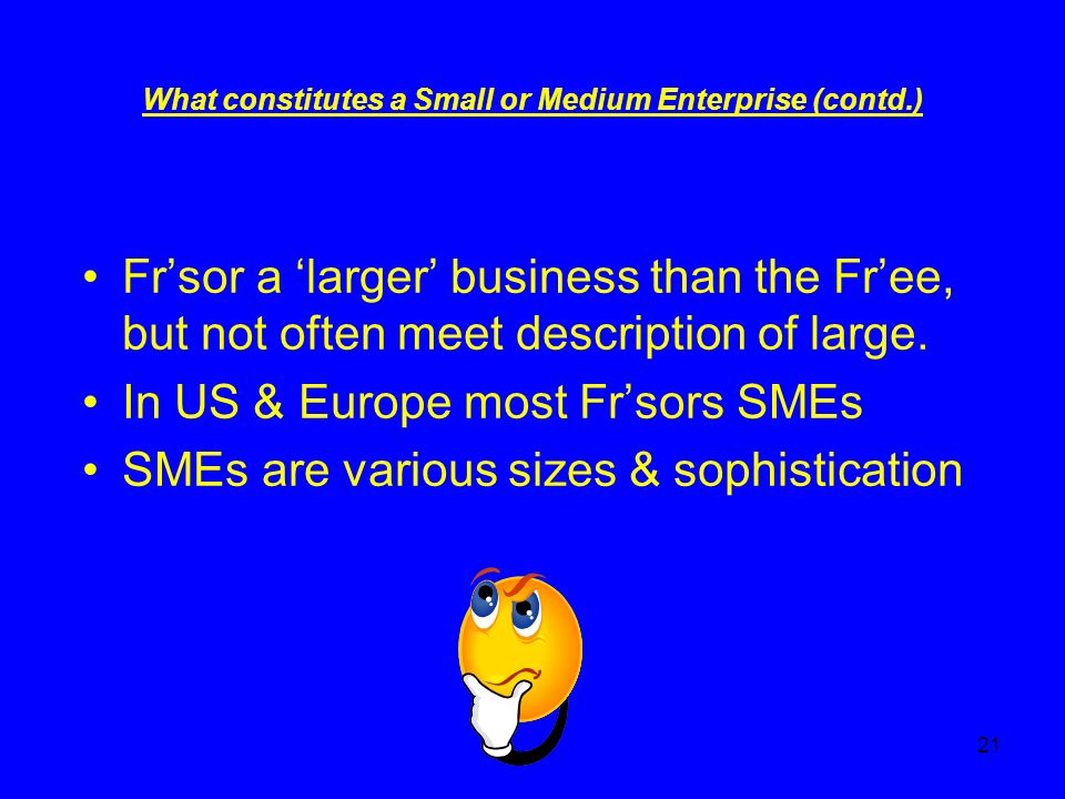 21 What constitutes a Small or Medium Enterprise (contd.) Frsor a larger business than the Free, but not often meet description of large.