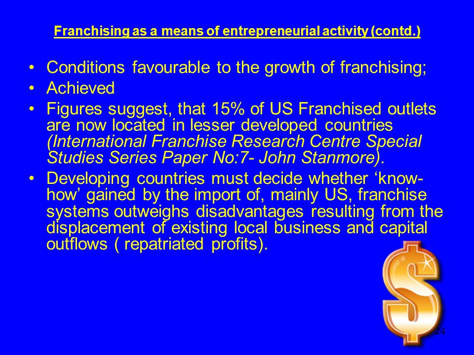 24 Franchising as a means of entrepreneurial activity (contd.) Conditions favourable to the growth of franchising; Achieved Figures suggest, that 15% of US Franchised outlets are now located in lesser developed countries (International Franchise Research Centre Special Studies Series Paper No:7- John Stanmore).