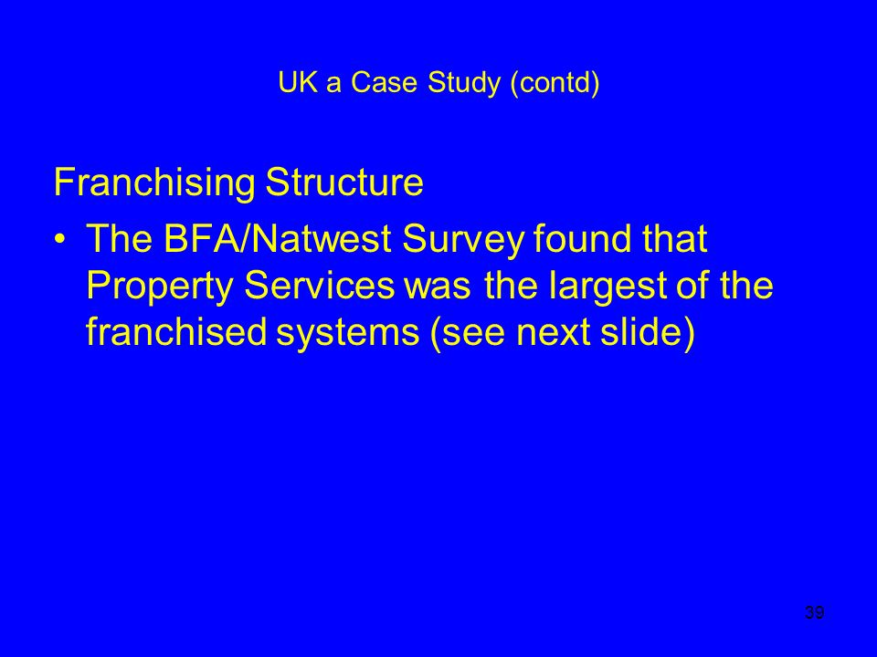 39 UK a Case Study (contd) Franchising Structure The BFA/Natwest Survey found that Property Services was the largest of the franchised systems (see next slide)