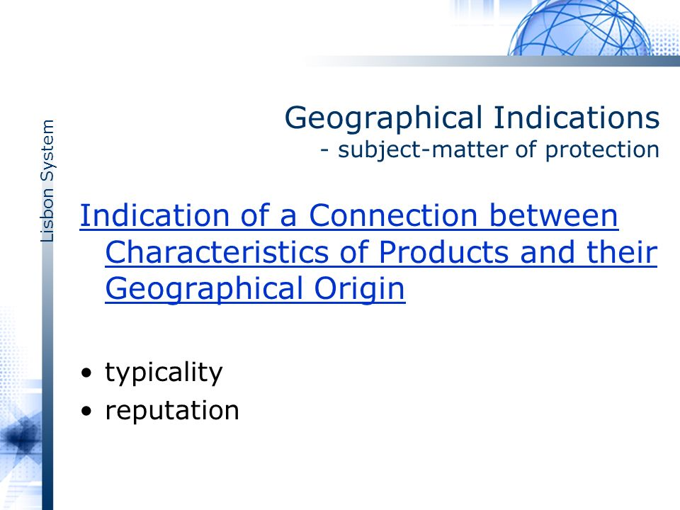 Lisbon System Geographical Indications - subject-matter of protection Indication of a Connection between Characteristics of Products and their Geographical Origin typicality reputation