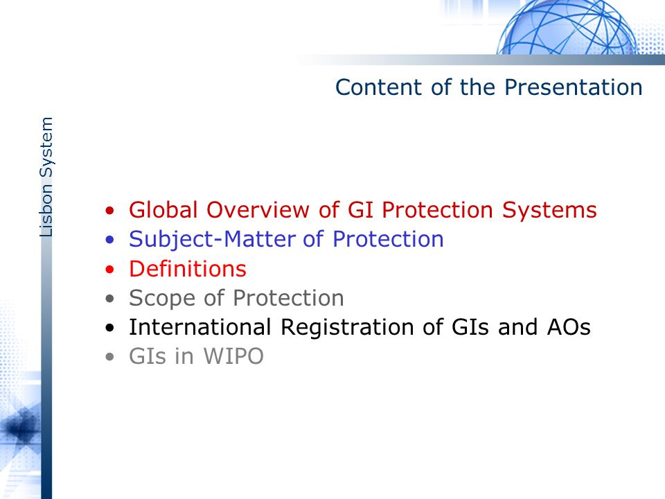 Lisbon System Content of the Presentation Global Overview of GI Protection Systems Subject-Matter of Protection Definitions Scope of Protection International Registration of GIs and AOs GIs in WIPO