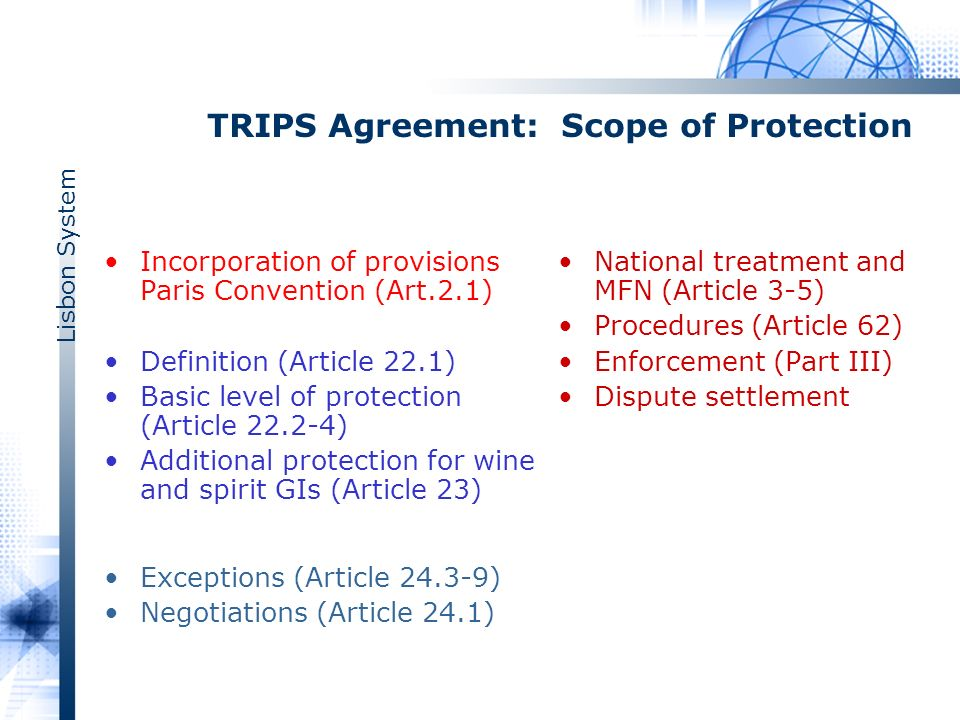 Lisbon System TRIPS Agreement: Scope of Protection Incorporation of provisions Paris Convention (Art.2.1) Definition (Article 22.1) Basic level of protection (Article 22.2-4) Additional protection for wine and spirit GIs (Article 23) Exceptions (Article 24.3-9) Negotiations (Article 24.1) National treatment and MFN (Article 3-5) Procedures (Article 62) Enforcement (Part III) Dispute settlement