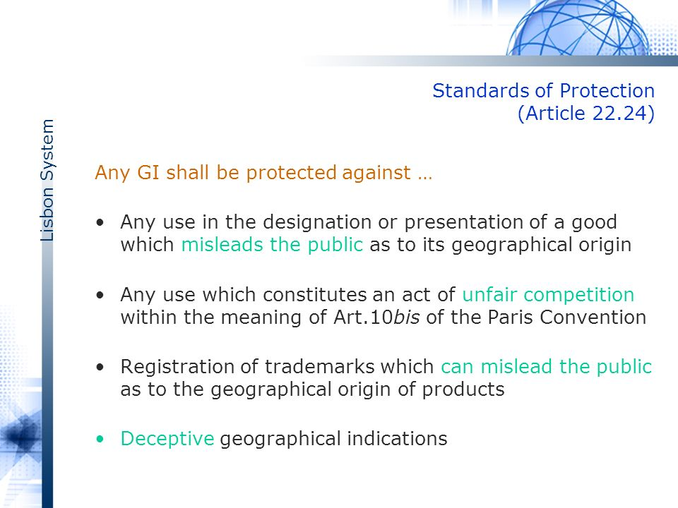 Lisbon System Standards of Protection (Article 22.2­4) Any GI shall be protected against … Any use in the designation or presentation of a good which misleads the public as to its geographical origin Any use which constitutes an act of unfair competition within the meaning of Art.10bis of the Paris Convention Registration of trademarks which can mislead the public as to the geographical origin of products Deceptive geographical indications