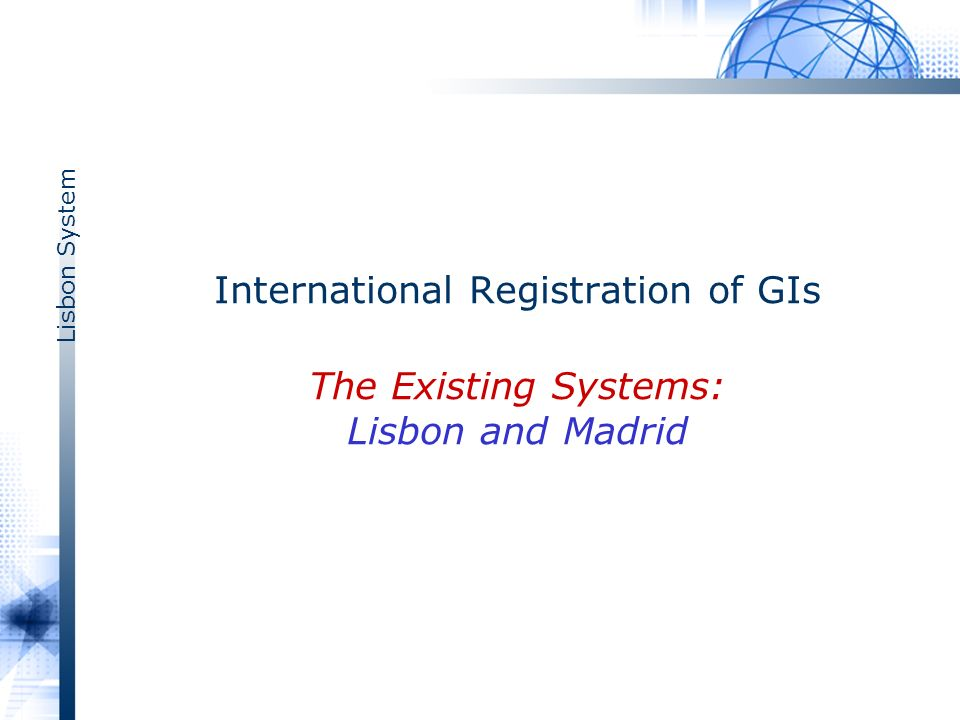 Lisbon System International Registration of GIs The Existing Systems: Lisbon and Madrid