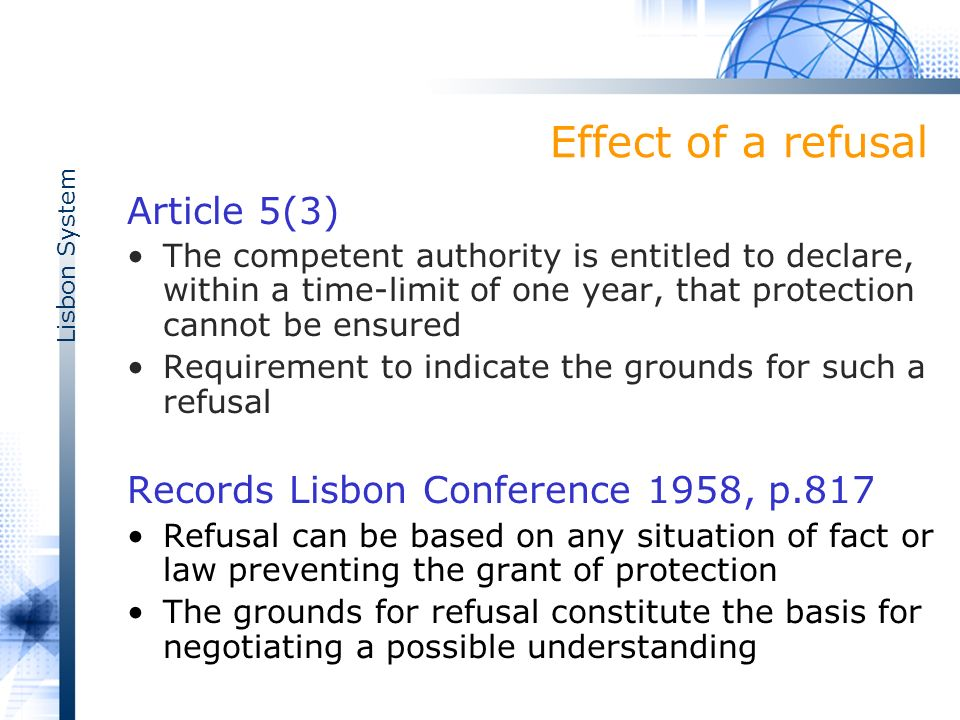 Lisbon System Effect of a refusal Article 5(3) The competent authority is entitled to declare, within a time-limit of one year, that protection cannot be ensured Requirement to indicate the grounds for such a refusal Records Lisbon Conference 1958, p.817 Refusal can be based on any situation of fact or law preventing the grant of protection The grounds for refusal constitute the basis for negotiating a possible understanding