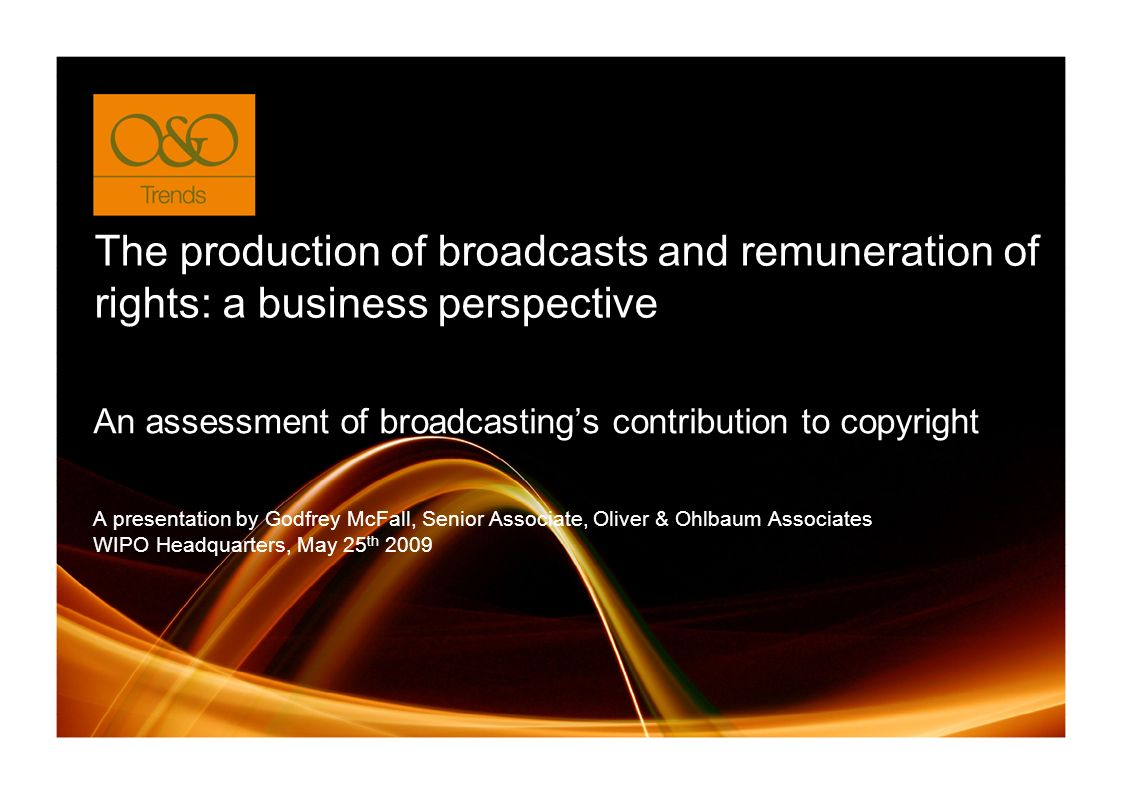 The production of broadcasts and remuneration of rights: a business perspective A presentation by Godfrey McFall, Senior Associate, Oliver & Ohlbaum Associates WIPO Headquarters, May 25 th 2009 An assessment of broadcastings contribution to copyright