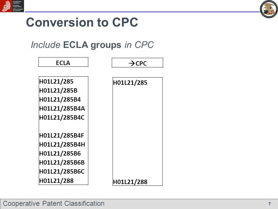 Conversion to CPC ECLA H01L21/285 H01L21/285B H01L21/285B4 H01L21/285B4A H01L21/285B4C H01L21/285B4F H01L21/285B4H H01L21/285B6 H01L21/285B6B H01L21/285B6C H01L21/288 CPC H01L21/285 H01L21/288 Include ECLA groups in CPC Cooperative Patent Classification 7