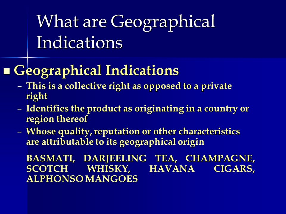 What are Geographical Indications Geographical Indications Geographical Indications – This is a collective right as opposed to a private right – Ident