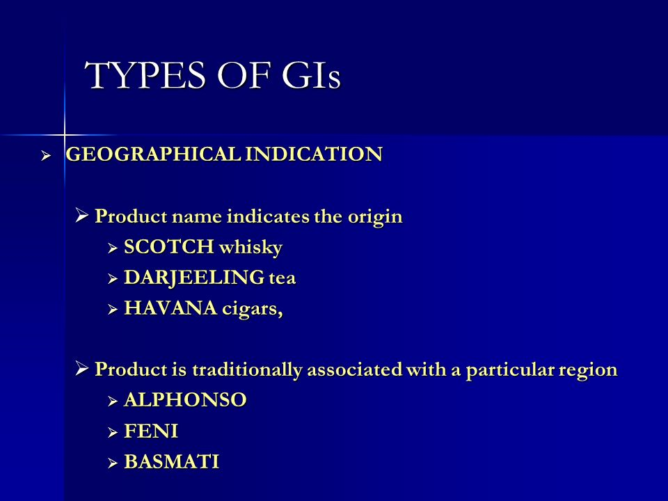 TYPES OF GIs GEOGRAPHICAL INDICATION GEOGRAPHICAL INDICATION Product name indicates the origin Product name indicates the origin SCOTCH whisky SCOTCH