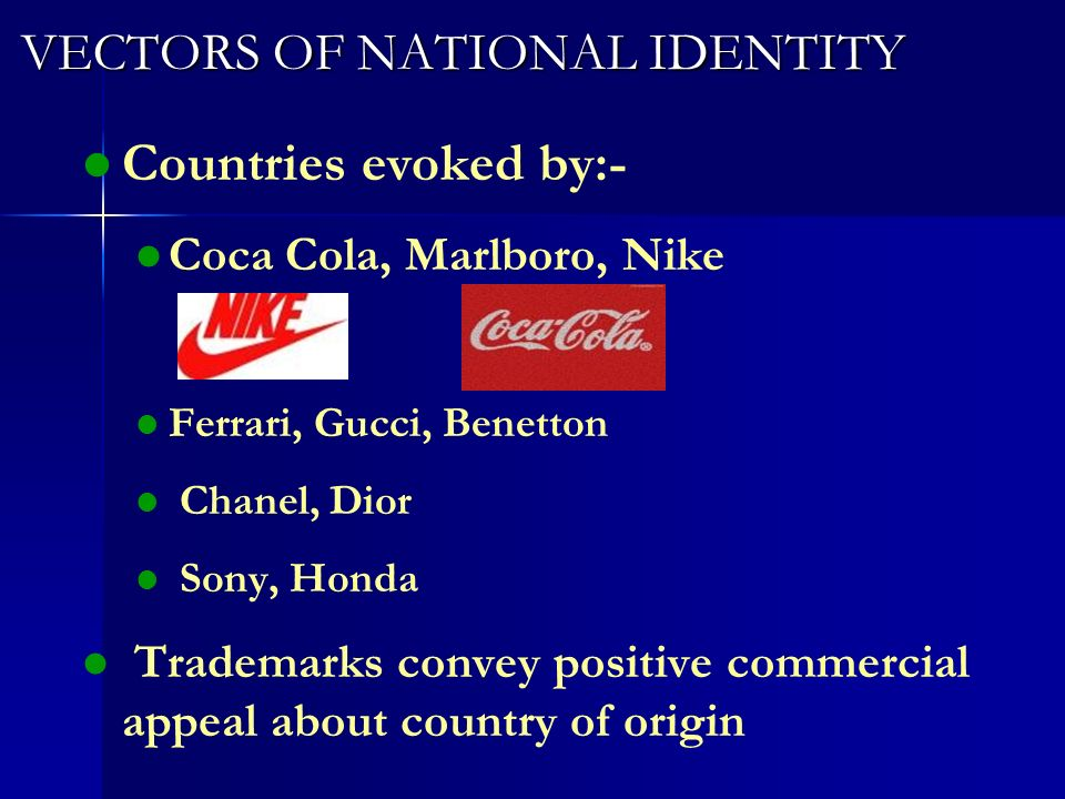 VECTORS OF NATIONAL IDENTITY VECTORS OF NATIONAL IDENTITY l l Countries evoked by:- l l Coca Cola, Marlboro, Nike l l Ferrari, Gucci, Benetton l l Chanel, Dior l l Sony, Honda l l Trademarks convey positive commercial appeal about country of origin