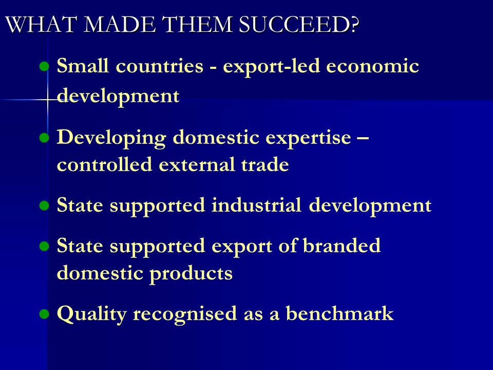WHAT MADE THEM SUCCEED? l l Small countries - export-led economic development l l Developing domestic expertise – controlled external trade l l State