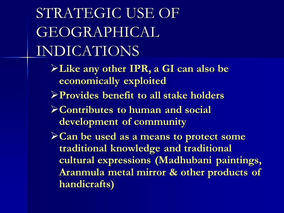 STRATEGIC USE OF GEOGRAPHICAL INDICATIONS Like any other IPR, a GI can also be economically exploited Like any other IPR, a GI can also be economically exploited Provides benefit to all stake holders Provides benefit to all stake holders Contributes to human and social development of community Contributes to human and social development of community Can be used as a means to protect some traditional knowledge and traditional cultural expressions (Madhubani paintings, Aranmula metal mirror & other products of handicrafts) Can be used as a means to protect some traditional knowledge and traditional cultural expressions (Madhubani paintings, Aranmula metal mirror & other products of handicrafts)