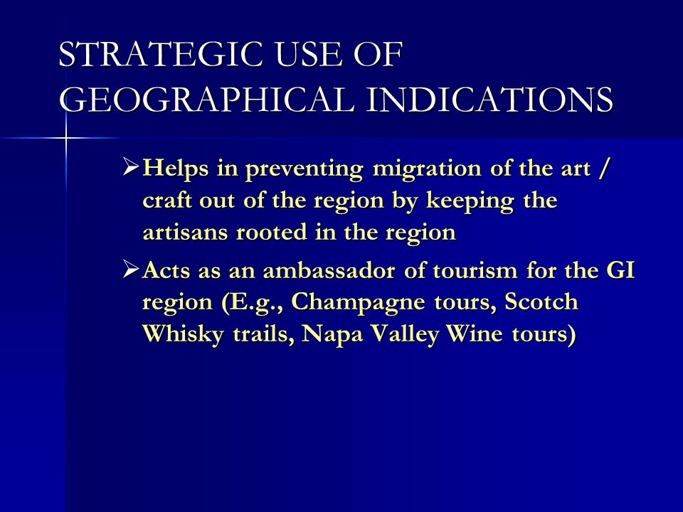 STRATEGIC USE OF GEOGRAPHICAL INDICATIONS Helps in preventing migration of the art / craft out of the region by keeping the artisans rooted in the region Helps in preventing migration of the art / craft out of the region by keeping the artisans rooted in the region Acts as an ambassador of tourism for the GI region (E.g., Champagne tours, Scotch Whisky trails, Napa Valley Wine tours) Acts as an ambassador of tourism for the GI region (E.g., Champagne tours, Scotch Whisky trails, Napa Valley Wine tours)