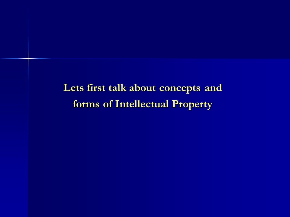 Lets first talk about concepts and forms of Intellectual Property