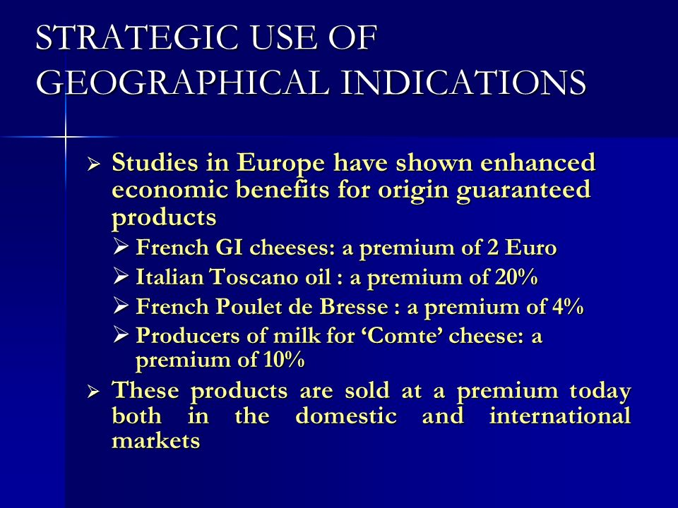 STRATEGIC USE OF GEOGRAPHICAL INDICATIONS Studies in Europe have shown enhanced economic benefits for origin guaranteed products Studies in Europe hav