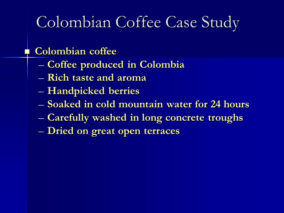 Colombian Coffee Case Study Colombian coffee Colombian coffee –Coffee produced in Colombia –Rich taste and aroma –Handpicked berries –Soaked in cold m