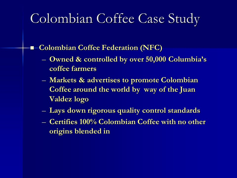 Colombian Coffee Case Study Colombian Coffee Federation (NFC) Colombian Coffee Federation (NFC) –Owned & controlled by over 50,000 Columbias coffee fa