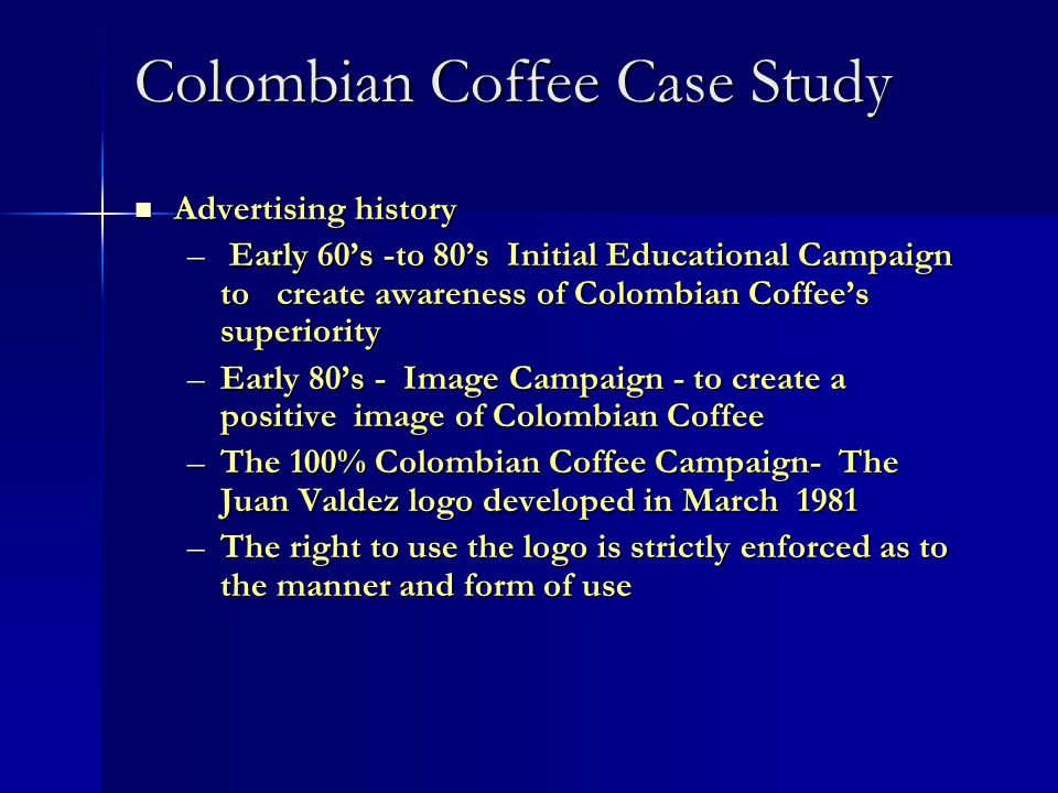 Advertising history Advertising history – Early 60s -to 80s Initial Educational Campaign to create awareness of Colombian Coffees superiority –Early 80s - Image Campaign - to create a positive image of Colombian Coffee –The 100% Colombian Coffee Campaign- The Juan Valdez logo developed in March 1981 –The right to use the logo is strictly enforced as to the manner and form of use