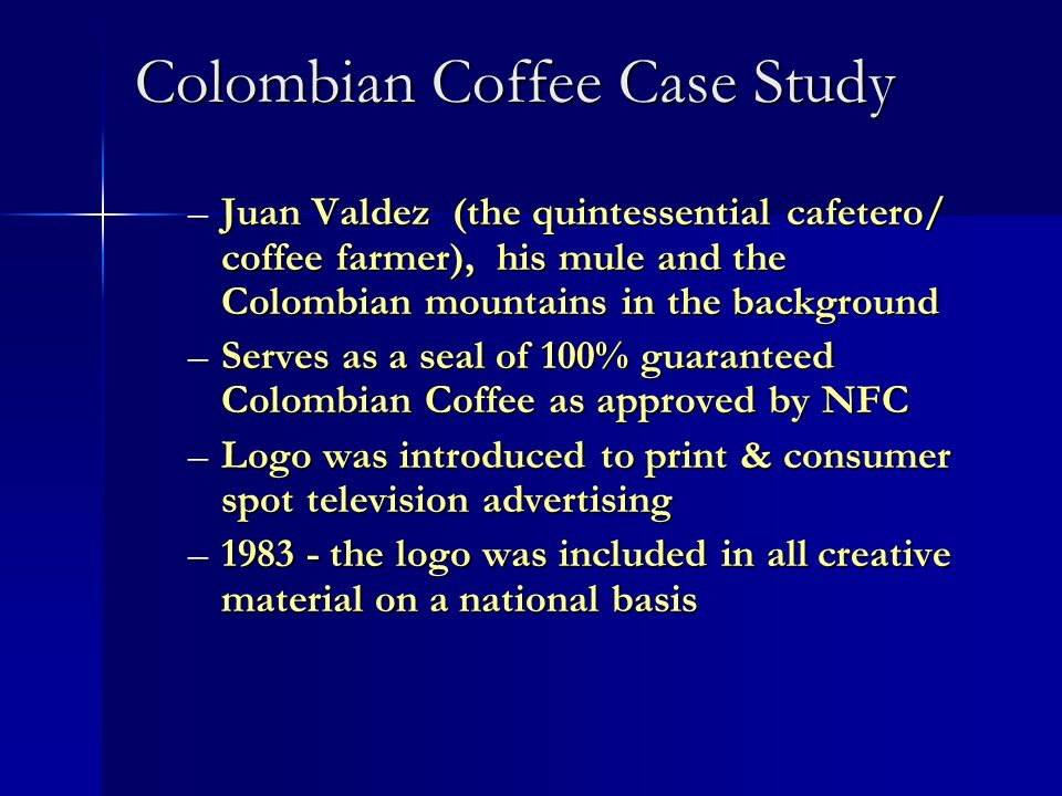 Colombian Coffee Case Study –Juan Valdez (the quintessential cafetero/ coffee farmer), his mule and the Colombian mountains in the background –Serves
