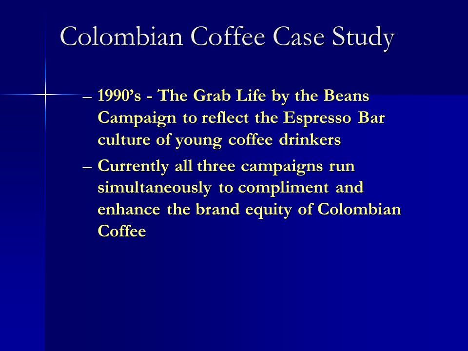 Colombian Coffee Case Study –1990s - The Grab Life by the Beans Campaign to reflect the Espresso Bar culture of young coffee drinkers –Currently all three campaigns run simultaneously to compliment and enhance the brand equity of Colombian Coffee