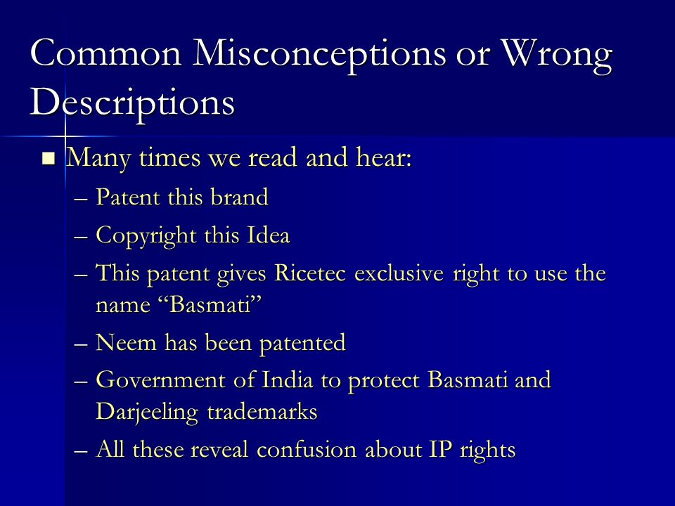 Common Misconceptions or Wrong Descriptions Many times we read and hear: Many times we read and hear: –Patent this brand –Copyright this Idea –This patent gives Ricetec exclusive right to use the name Basmati –Neem has been patented –Government of India to protect Basmati and Darjeeling trademarks –All these reveal confusion about IP rights