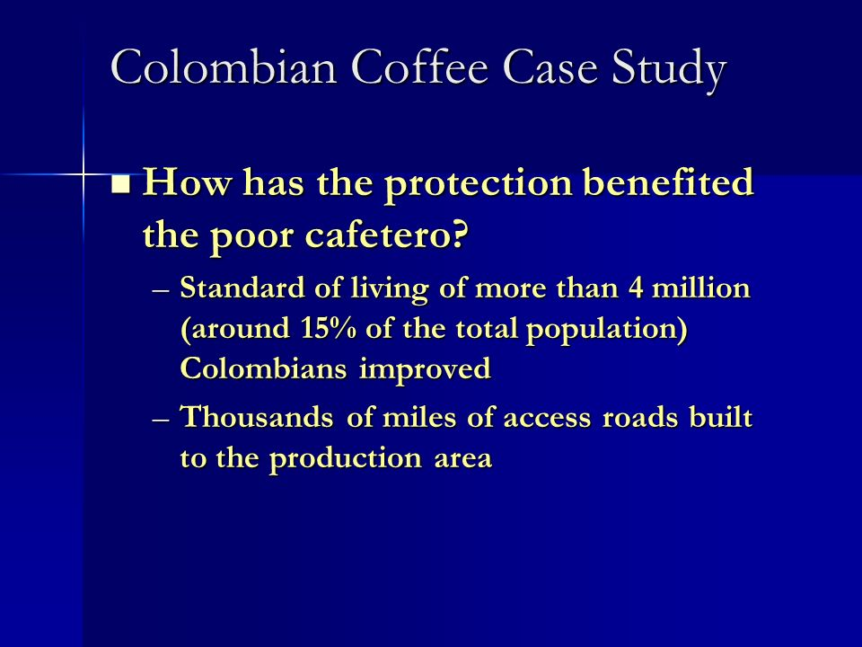 Colombian Coffee Case Study How has the protection benefited the poor cafetero? How has the protection benefited the poor cafetero? –Standard of livin