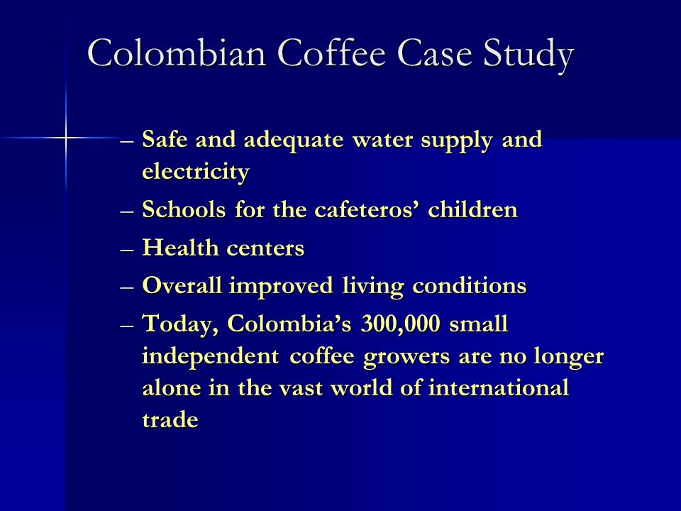 Colombian Coffee Case Study –Safe and adequate water supply and electricity –Schools for the cafeteros children –Health centers –Overall improved livi