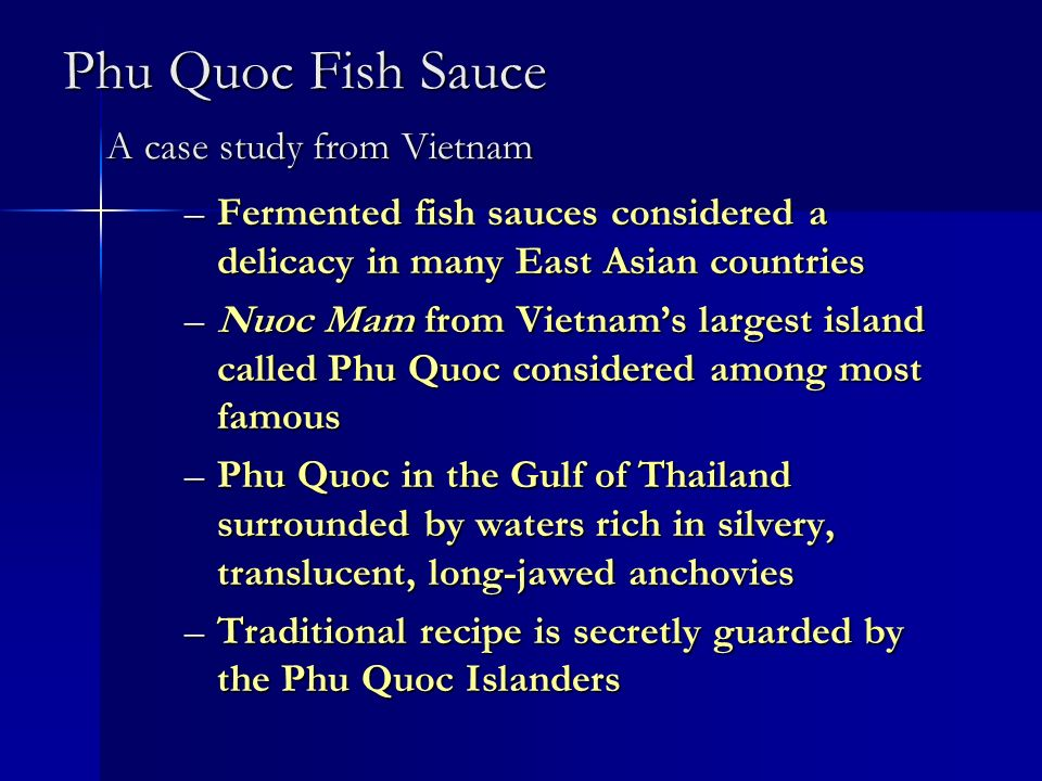 Phu Quoc Fish Sauce A case study from Vietnam –Fermented fish sauces considered a delicacy in many East Asian countries –Nuoc Mam from Vietnams larges