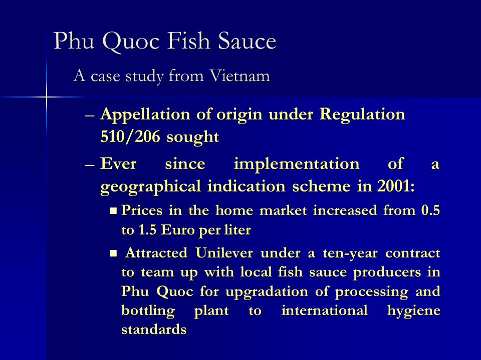Phu Quoc Fish Sauce A case study from Vietnam –Appellation of origin under Regulation 510/206 sought –Ever since implementation of a geographical indication scheme in 2001: Prices in the home market increased from 0.5 to 1.5 Euro per liter Prices in the home market increased from 0.5 to 1.5 Euro per liter Attracted Unilever under a ten-year contract to team up with local fish sauce producers in Phu Quoc for upgradation of processing and bottling plant to international hygiene standards Attracted Unilever under a ten-year contract to team up with local fish sauce producers in Phu Quoc for upgradation of processing and bottling plant to international hygiene standards