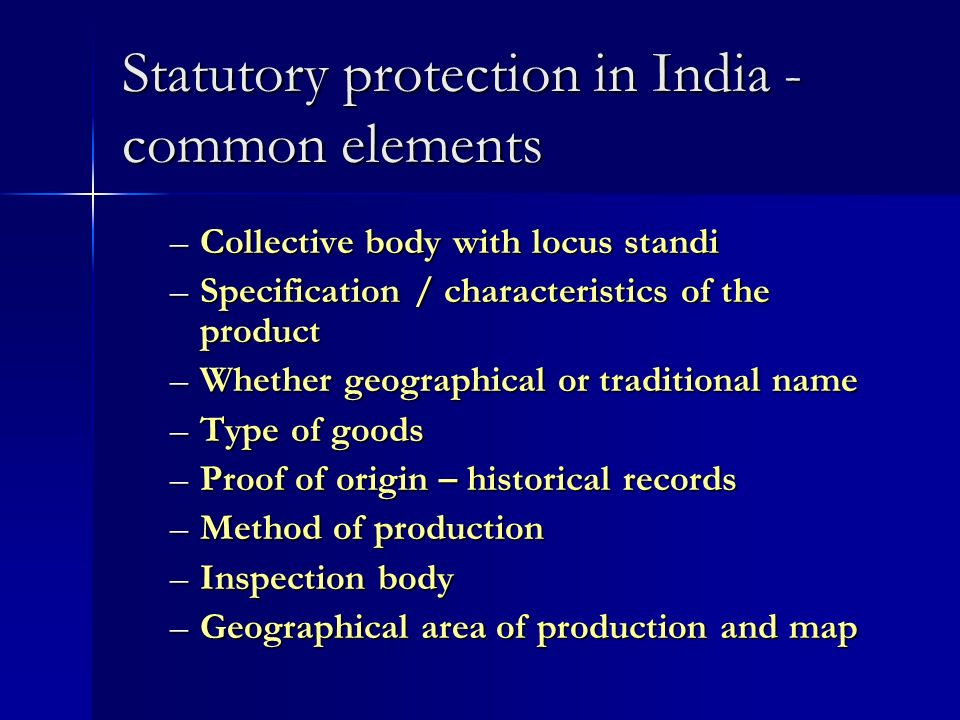 Statutory protection in India - common elements –Collective body with locus standi –Specification / characteristics of the product –Whether geographical or traditional name –Type of goods –Proof of origin – historical records –Method of production –Inspection body –Geographical area of production and map