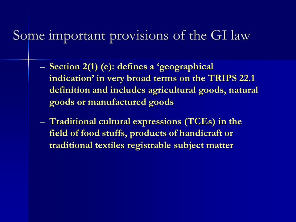 Some important provisions of the GI law –Section 2(1) (e): defines a geographical indication in very broad terms on the TRIPS 22.1 definition and includes agricultural goods, natural goods or manufactured goods –Traditional cultural expressions (TCEs) in the field of food stuffs, products of handicraft or traditional textiles registrable subject matter